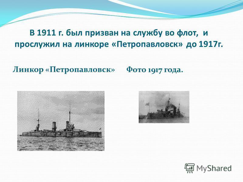 В 1911 г. был призван на службу во флот, и прослужил на линкоре «Петропавловск» до 1917 г. Линкор «Петропавловск» Фото 1917 года.