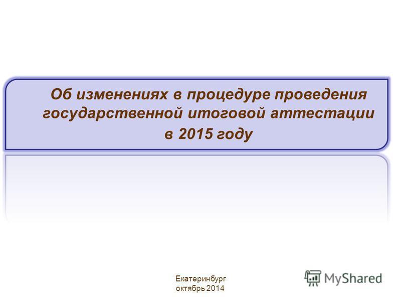 Об изменениях в процедуре проведения государственной итоговой аттестации в 2015 году Екатеринбург октябрь 2014