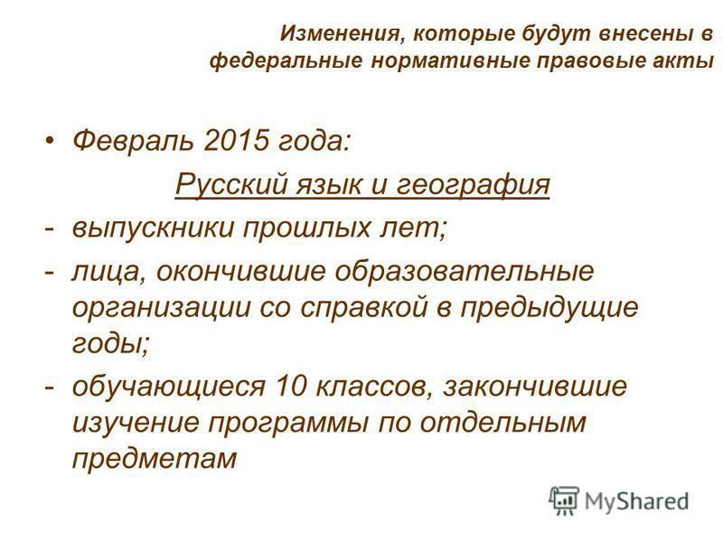 Февраль 2015 года: Русский язык и география -выпускники прошлых лет; -лица, окончившие образовательные организации со справкой в предыдущие годы; -обучающиеся 10 классов, закончившие изучение программы по отдельным предметам Изменения, которые будут