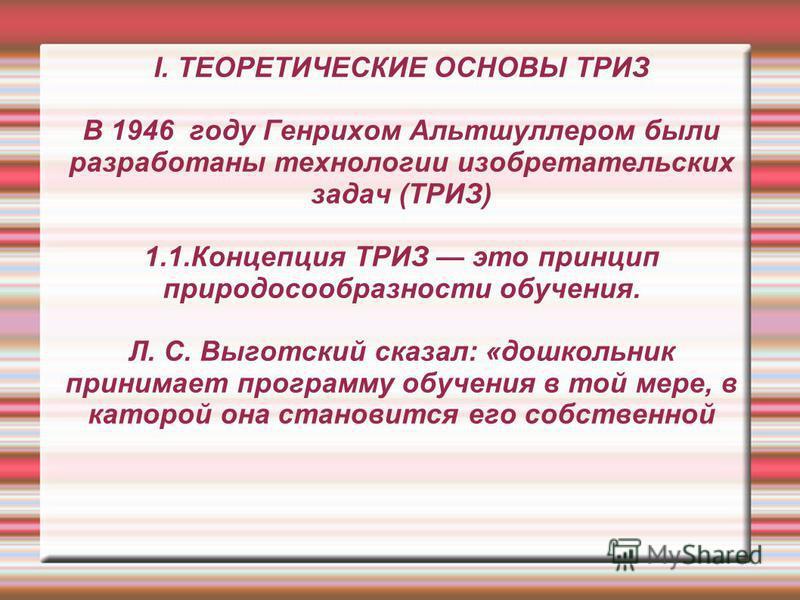 I. ТЕОРЕТИЧЕСКИЕ ОСНОВЫ ТРИЗ В 1946 году Генрихом Альтшуллером были разработаны технологии изобретательских задач (ТРИЗ) 1.1. Концепция ТРИЗ это принцип природосообразности обучения. Л. С. Выготский сказал: «дошкольник принимает программу обучения в