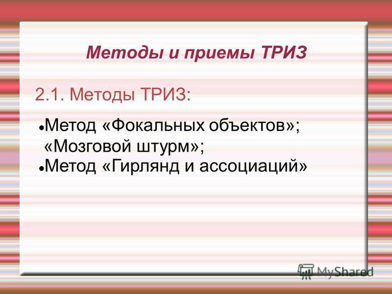 Методы и приемы ТРИЗ 2.1. Методы ТРИЗ: Метод «Фокальных объектов»; «Мозговой штурм»; Метод «Гирлянд и ассоциаций»