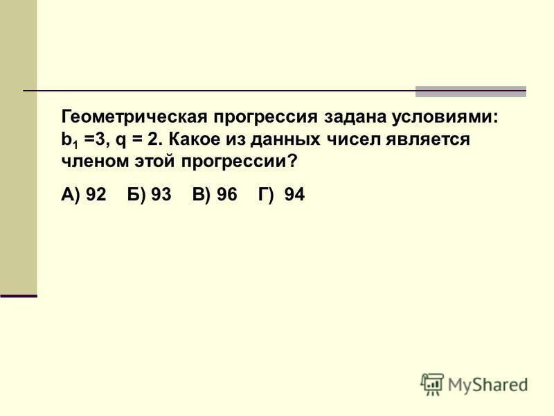 Геометрическая прогрессия задана условиями: b 1 =3, q = 2. Какое из данных чисел является членом этой прогрессии? А) 92 Б) 93 В) 96 Г) 94