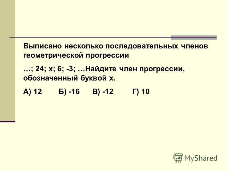 Выписано несколько последовательных членов геометрической прогрессии …; 24; х; 6; -3; …Найдите член прогрессии, обозначенный буквой х. А) 12 Б) -16 В) -12 Г) 10