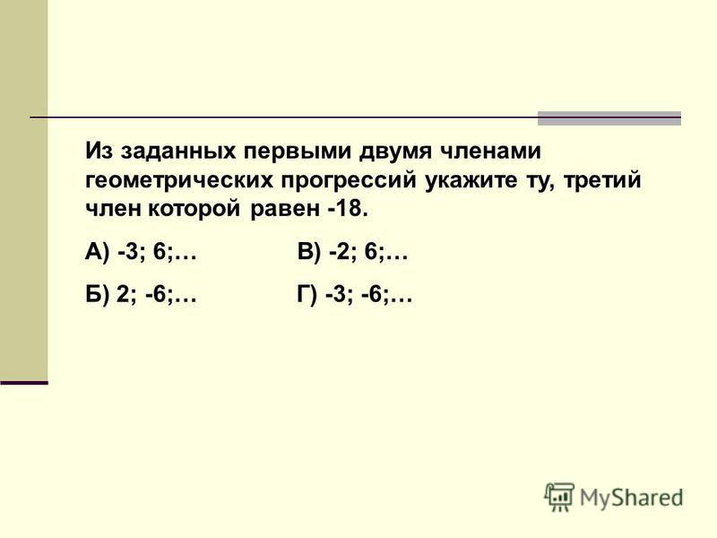 Из заданных первыми двумя членами геометрических прогрессий укажите ту, третий член которой равен -18. А) -3; 6;… В) -2; 6;… Б) 2; -6;… Г) -3; -6;…