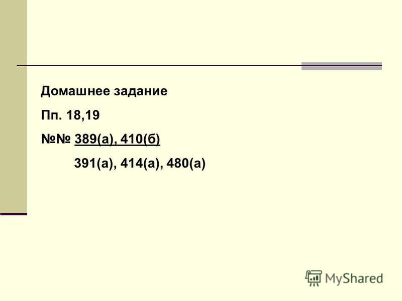 Домашнее задание Пп. 18,19 389(а), 410(б) 391(а), 414(а), 480(а)