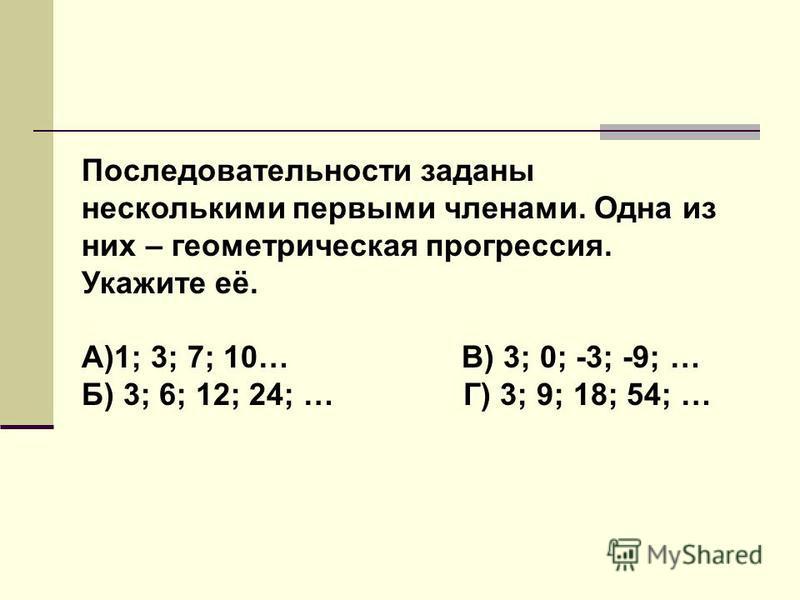 Последовательности заданы несколькими первыми членами. Одна из них – геометрическая прогрессия. Укажите её. А)1; 3; 7; 10… В) 3; 0; -3; -9; … Б) 3; 6; 12; 24; … Г) 3; 9; 18; 54; …