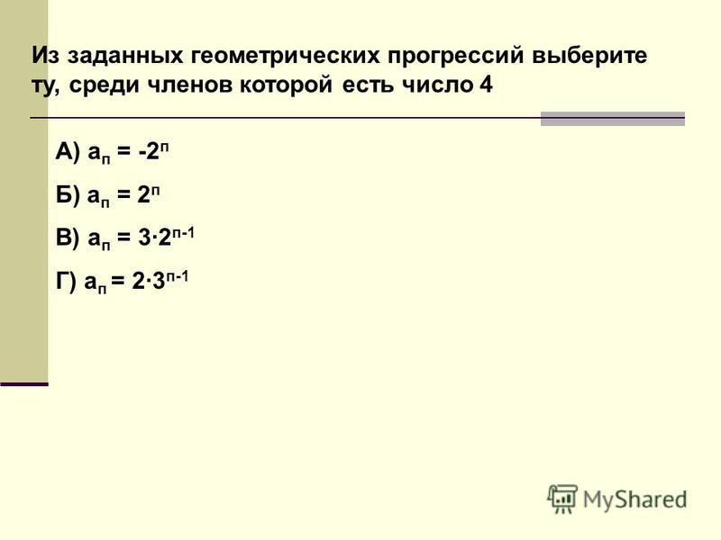Из заданных геометрических прогрессий выберите ту, среди членов которой есть число 4 А) а п = -2 п Б) а п = 2 п В) а п = 3·2 п-1 Г) а п = 2·3 п-1