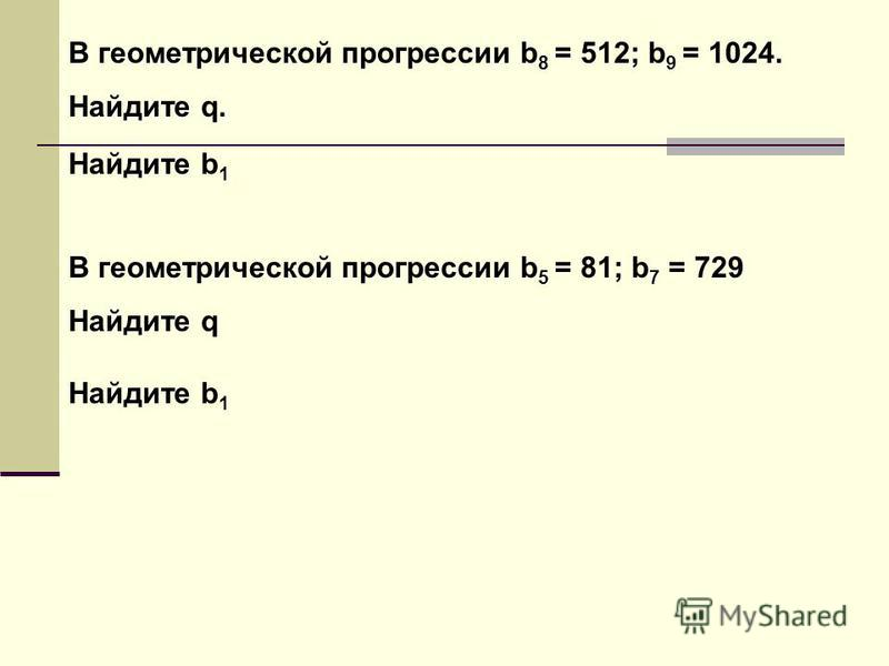 В геометрической прогрессии b 8 = 512; b 9 = 1024. Найдите q. Найдите b 1 В геометрической прогрессии b 5 = 81; b 7 = 729 Найдите q Найдите b 1