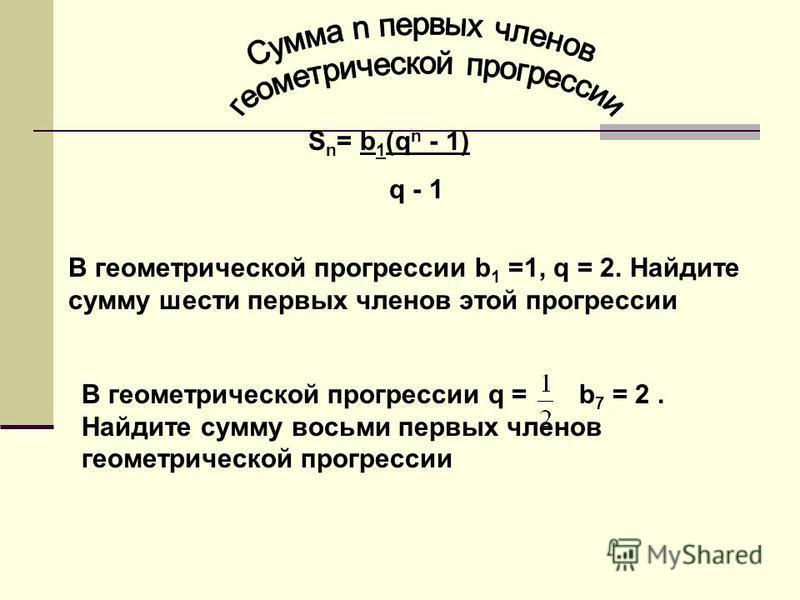 S n = b 1 (q n - 1) q - 1 В геометрической прогрессии b 1 =1, q = 2. Найдите сумму шести первых членов этой прогрессии В геометрической прогрессии q = b 7 = 2. Найдите сумму восьми первых членов геометрической прогрессии