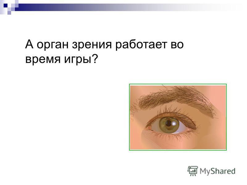 А орган зрения работает во время игры?