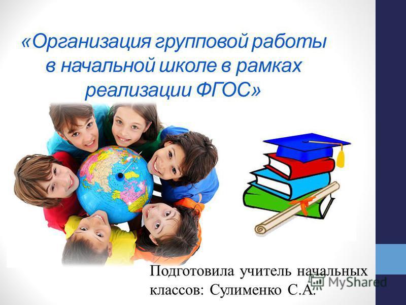 «Организация групповой работы в начальной школе в рамках реализации ФГОС» Подготовила учитель начальных классов: Сулименко С.А.