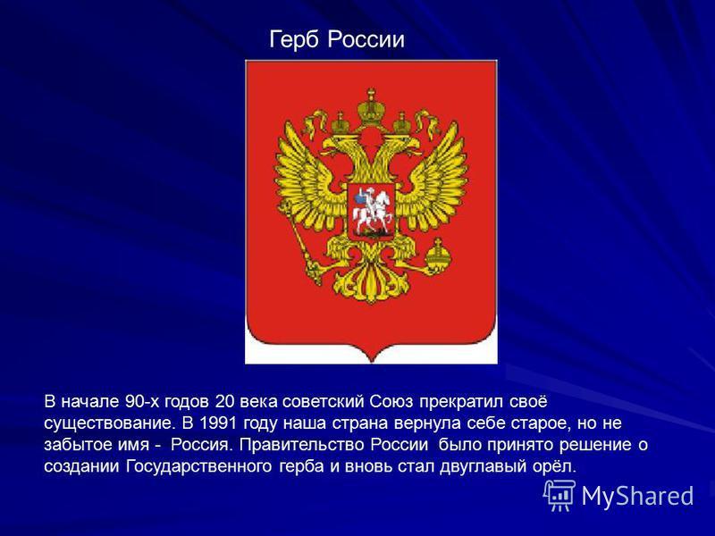 Герб России В начале 90-х годов 20 века советский Союз прекратил своё существование. В 1991 году наша страна вернула себе старое, но не забытое имя - Россия. Правительство России было принято решение о создании Государственного герба и вновь стал дву