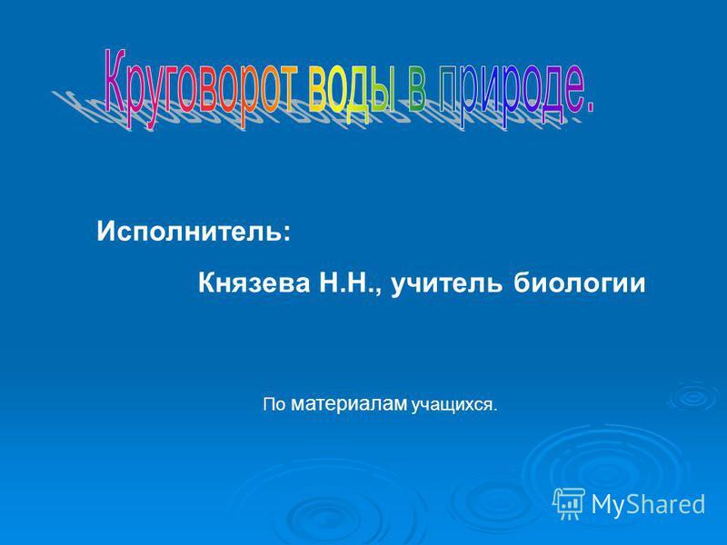 Исполнитель: Князева Н.Н., учитель биологии По материалам учащихся.