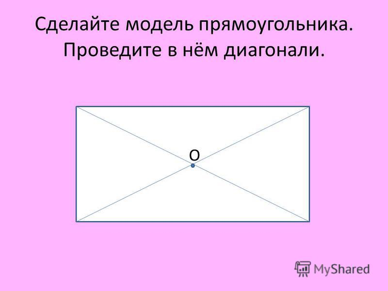 Сделайте модель прямоугольника. Проведите в нём диагонали. О