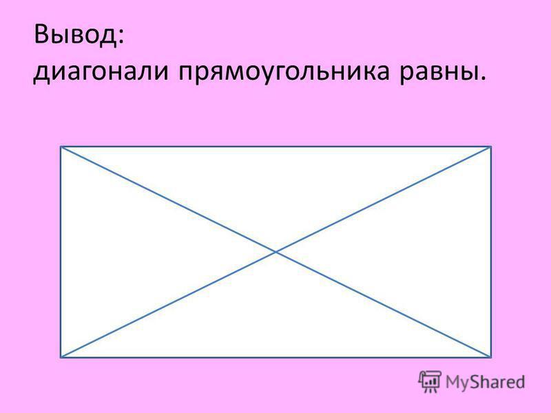 Вывод: диагонали прямоугольника равны.