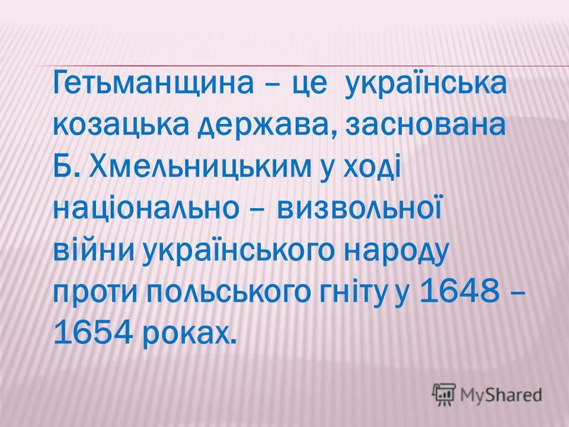 Гетьманщина – це українська козацька держава, заснована Б. Хмельницьким у ході національно – визвольної війни українського народу проти польського гніту у 1648 – 1654 роках.
