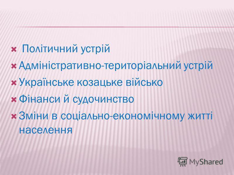 Політичний устрій Адміністративно-територіальний устрій Українське козацьке військо Фінанси й судочинство Зміни в соціально-економічному житті населення