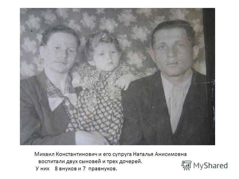 Михаил Константинович и его супруга Наталья Анисимовна воспитали двух сыновей и трех дочерей. У них 8 внуков и 7 правнуков.
