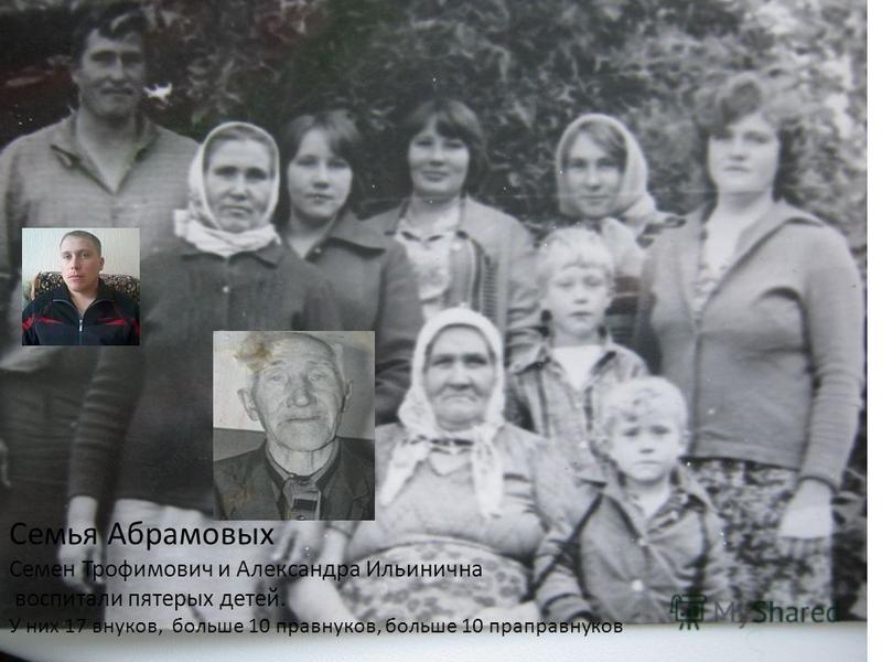 Семья Абрамовых Семен Трофимович и Александра Ильинична воспитали пятерых детей. У них 17 внуков, больше 10 правнуков, больше 10 праправнуков
