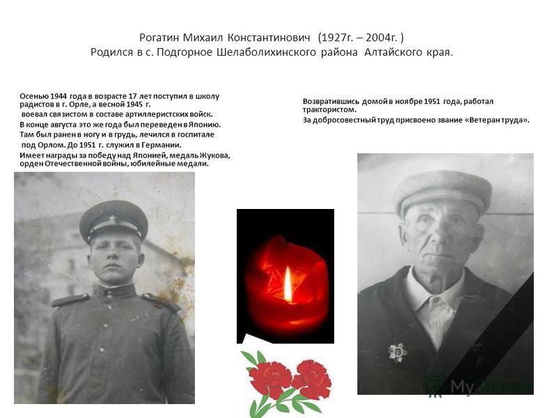 Рогатин Михаил Константинович (1927 г. – 2004 г. ) Родился в с. Подгорное Шелаболихинского района Алтайского края. Осенью 1944 года в возрасте 17 лет поступил в школу радистов в г. Орле, а весной 1945 г. воевал связистом в составе артиллеристских вой
