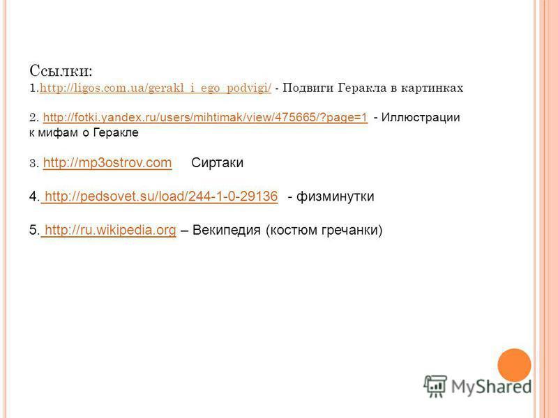 Ссылки: 1.http://ligos.com.ua/gerakl_i_ego_podvigi/ - Подвиги Геракла в картинкахhttp://ligos.com.ua/gerakl_i_ego_podvigi/ 2. http://fotki.yandex.ru/users/mihtimak/view/475665/?page=1 - Иллюстрации к мифам о Геракле http://fotki.yandex.ru/users/mihti
