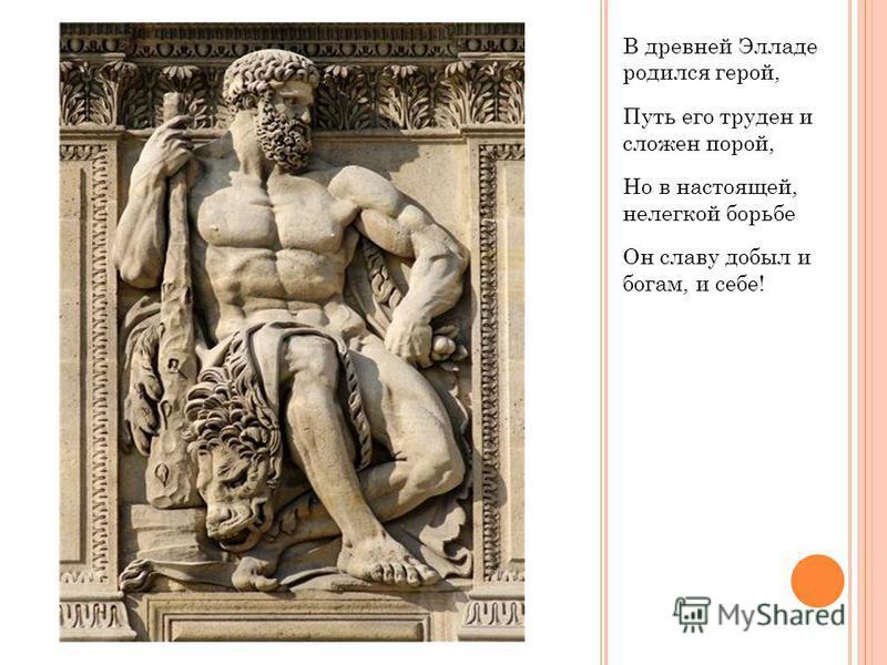 В древней Элладе родился герой, Путь его труден и сложен порой, Но в настоящей, нелегкой борьбе Он славу добыл и богам, и себе!