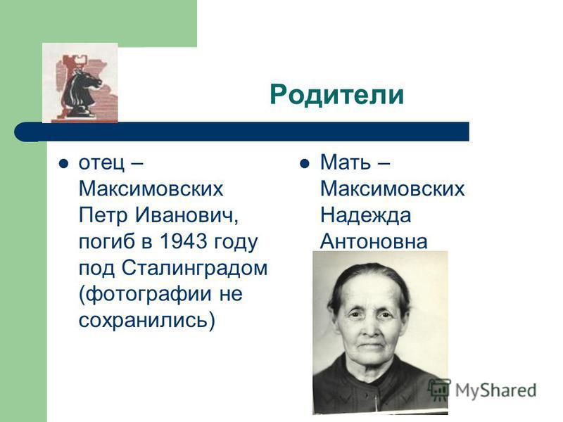 Родители отец – Максимовских Петр Иванович, погиб в 1943 году под Сталинградом (фотографии не сохранились) Мать – Максимовских Надежда Антоновна