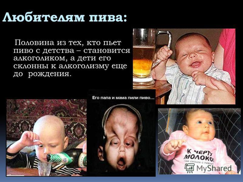Любителям пива: Половина из тех, кто пьет пиво с детства – становится алкоголиком, а дети его склонны к алкоголизму еще до рождения.