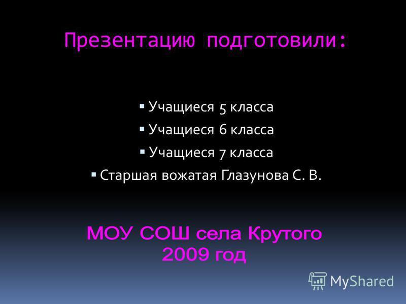 Презентацию подготовили: Учащиеся 5 класса Учащиеся 6 класса Учащиеся 7 класса Старшая вожатая Глазунова С. В.