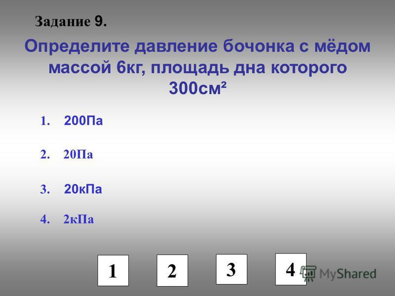 Задание 9. Определите давление бочонка с мёдом массой 6 кг, площадь дна которого 300 см² 1. 200Па 2. 20Па 3. 20 к Па 4. 2 к Па 1 2 3 4