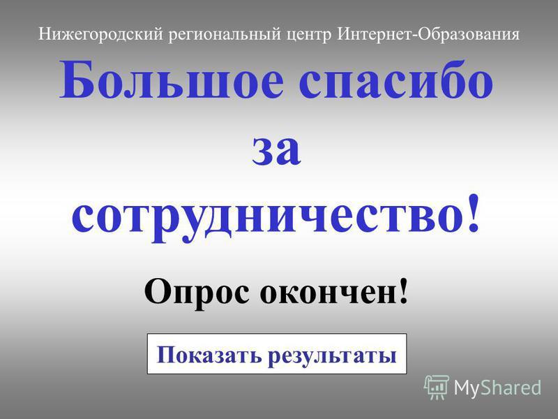 Большое спасибо за сотрудничество! Опрос окончен! Нижегородский региональный центр Интернет-Образования Показать результаты