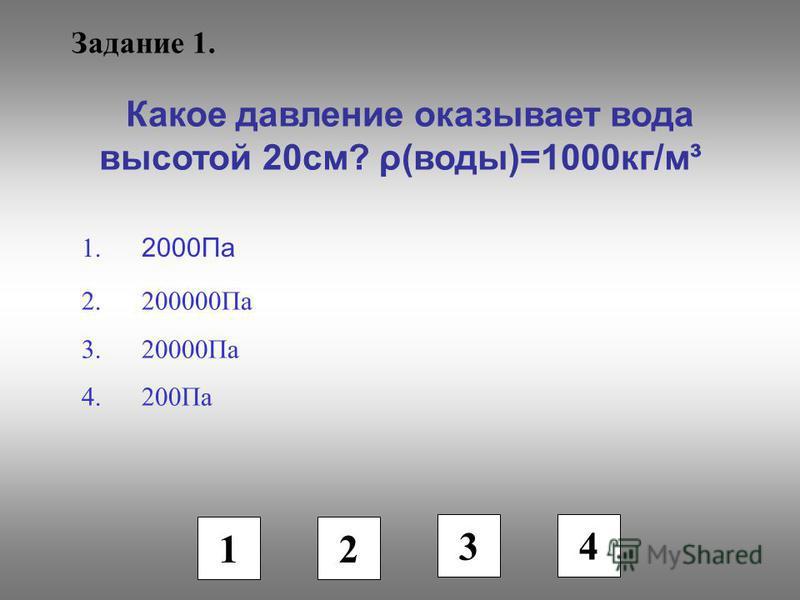 Задание 1. Какое давление оказывает вода высотой 20 см? ρ(воды)=1000 кг/м³ 1. 2000Па 2.200000Па 3.20000Па 4.200Па 1 2 3 4