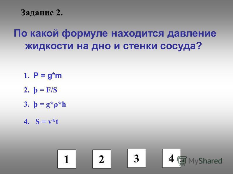 Задание 2. По какой формуле находится давление жидкости на дно и стенки сосуда? 1. Р = g*m 2. þ = F/S 3. þ = g*ρ*h 4. S = v*t 1 2 3 4