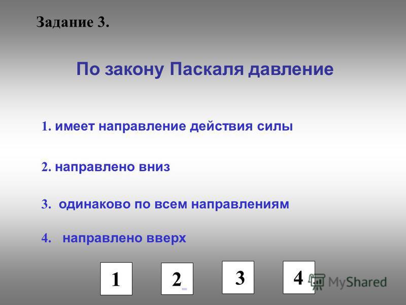 Задание 3. По закону Паскаля давление 1. имеет направление действия силы 2. направлено вниз 3. одинаково по всем направлениям 4. направлено вверх 1 2 3 4