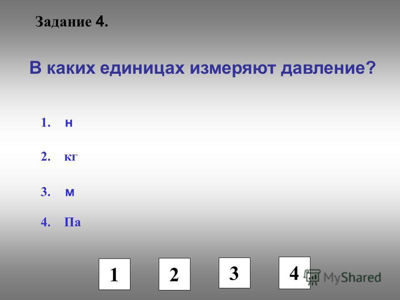 Задание 4. В каких единицах измеряют давление? 1. н 2. кг 3. м 4. Па 1 2 3 4