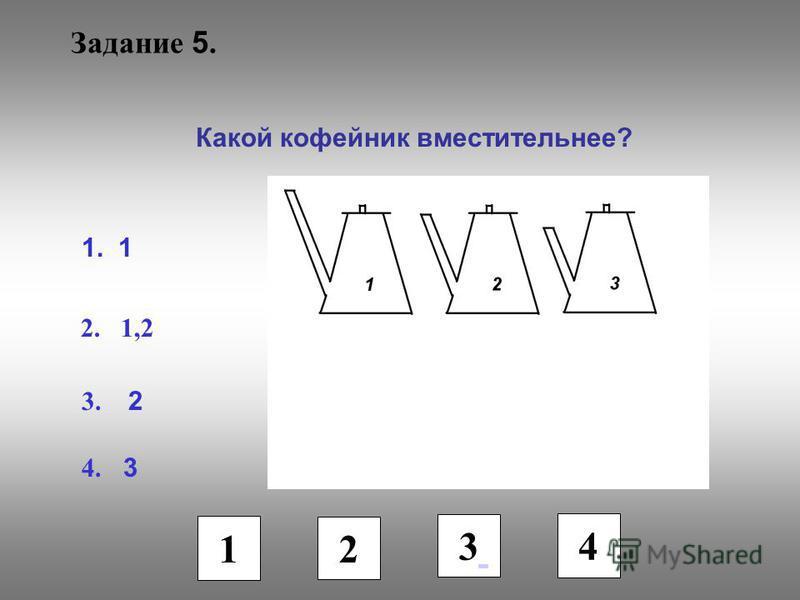 Задание 5. Какой кофейник вместительнее? 1. 1 2. 1,2 3. 2 4. 3 1 2 3 4