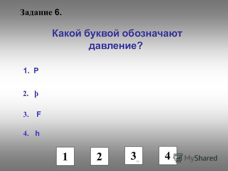 Задание 6. Какой буквой обозначают давление? 1. Р 2. þ 3. F 4. h 1 2 3 4