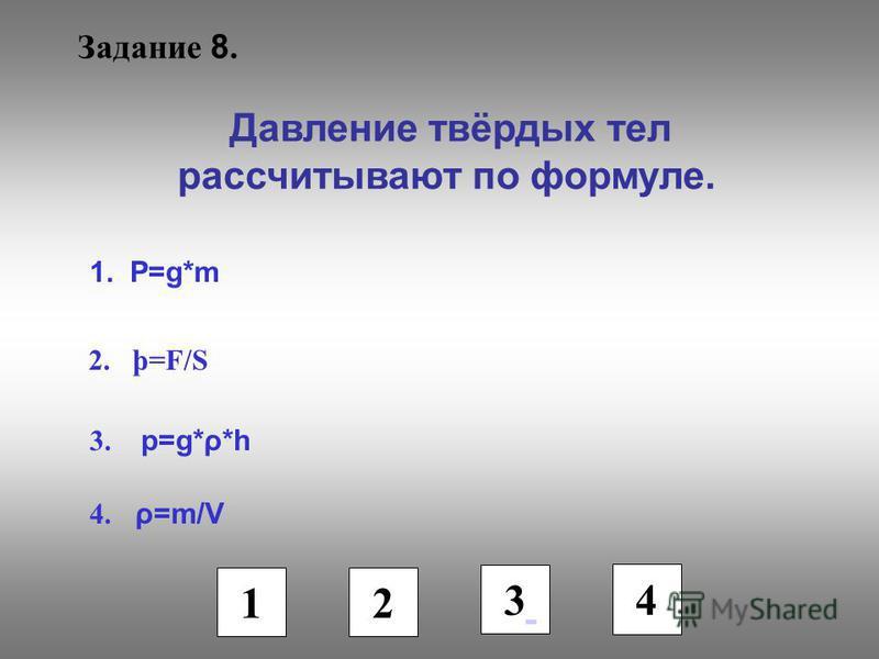 Задание 8. Давление твёрдых тел рассчитывают по формуле. 1. Р=g*m 2. þ=F/S 3. p=g*ρ*h 4. ρ=m/V 1 2 3 4