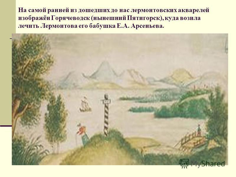 На самой ранней из дошедших до нас лермонтовских акварелей изображён Горячеводск (нынешний Пятигорск), куда возила лечить Лермонтова его бабушка Е.А. Арсеньева.