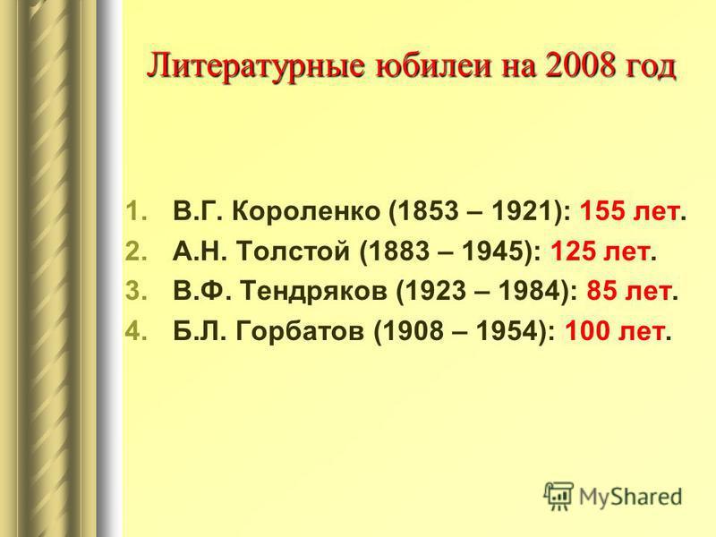 Литературные юбилеи на 2008 год 1.В.Г. Короленко (1853 – 1921): 155 лет. 2.А.Н. Толстой (1883 – 1945): 125 лет. 3.В.Ф. Тендряков (1923 – 1984): 85 лет. 4.Б.Л. Горбатов (1908 – 1954): 100 лет.