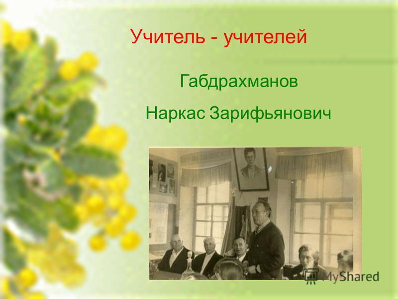 Учитель - учителей Габдрахманов Наркас Зарифьянович