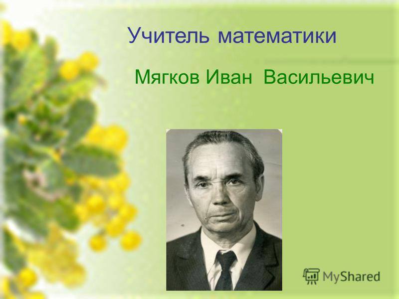 Учитель математики Мягков Иван Васильевич
