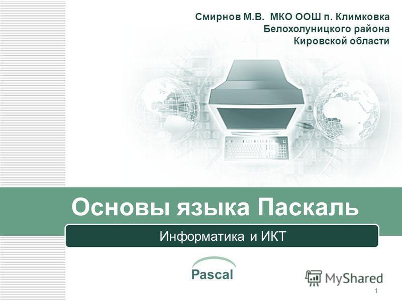 Pascal 1 Основы языка Паскаль Информатика и ИКТ Смирнов М.В. МКО ООШ п. Климковка Белохолуницкого района Кировской области