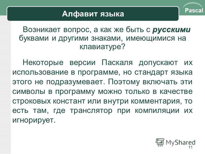 Pascal 11 Алфавит языка русскими Возникает вопрос, а как же быть с русскими буквами и другими знаками, имеющимися на клавиатуре? Некоторые версии Паскаля допускают их использование в программе, но стандарт языка этого не подразумевает. Поэтому включа