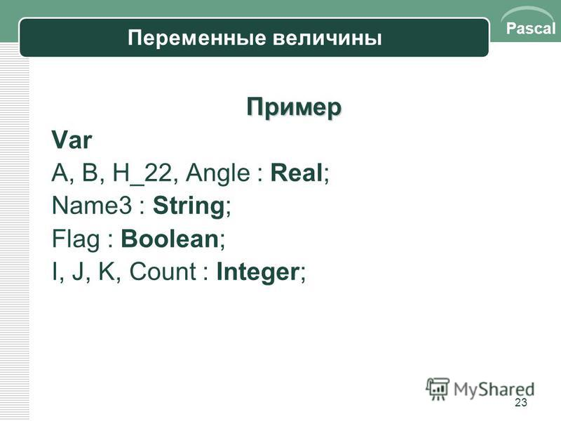 Pascal 23 Переменные величины Пример Var A, B, H_22, Angle : Real; Name3 : String; Flag : Boolean; I, J, K, Count : Integer;
