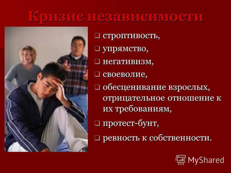 Кризис независимости строптивость, строптивость, упрямство, упрямство, негативизм, негативизм, своеволие, своеволие, обесценивание взрослых, отрицательное отношение к их требованиям, обесценивание взрослых, отрицательное отношение к их требованиям, п