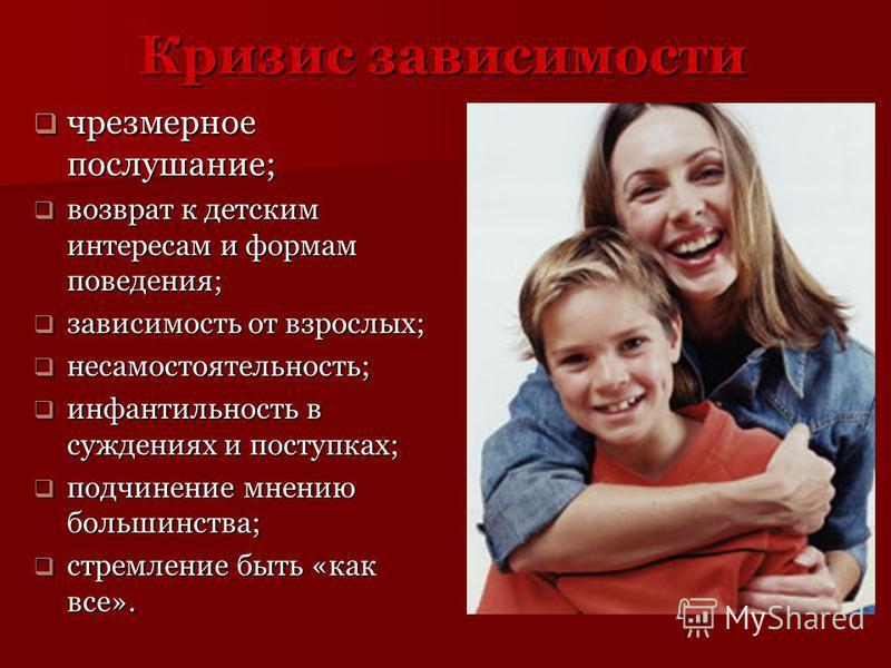 Кризис зависимости чрезмерное послушание; чрезмерное послушание; возврат к детским интересам и формам поведения; возврат к детским интересам и формам поведения; зависимость от взрослых; зависимость от взрослых; несамостоятельность; несамостоятельност