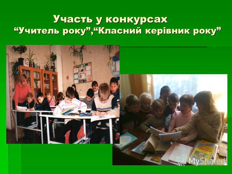 Участь у конкурсах Учитель року,Класний керівник року Участь у конкурсах Учитель року,Класний керівник року