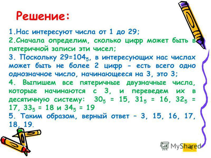 Решение: 1. Нас интересуют числа от 1 до 29; 2. Сначала определим, сколько цифр может быть в пятеричной записи эти чисел; 3. Поскольку 29=104 5, в интересующих нас числах может быть не более 2 цифр - есть всего одно однозначное число, начинающееся на