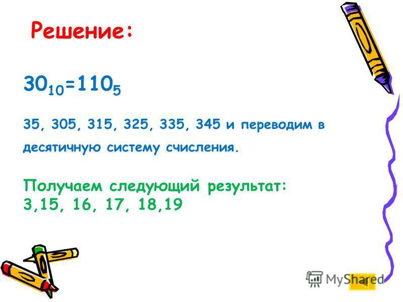 Решение: 30 10 =110 5 35, 305, 315, 325, 335, 345 и переводим в десятичную систему счисления. Получаем следующий результат: 3,15, 16, 17, 18,19